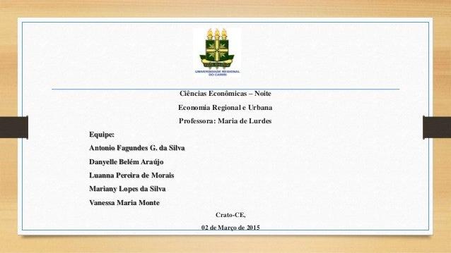 Ciências Econômicas – Noite Economia Regional e Urbana Professora: Maria de Lurdes Equipe: Antonio Fagundes G. da Silva Da...
