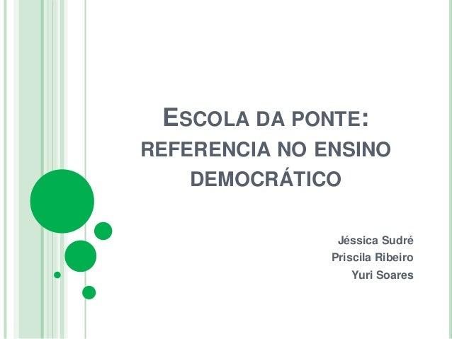 ESCOLA DA PONTE: REFERENCIA NO ENSINO DEMOCRÁTICO Jéssica Sudré Priscila Ribeiro Yuri Soares