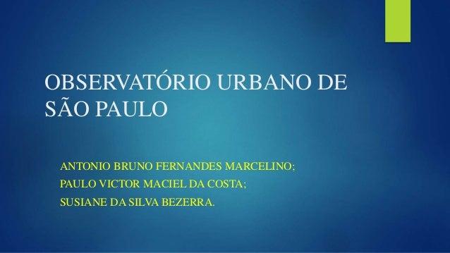 OBSERVATÓRIO URBANO DE SÃO PAULO ANTONIO BRUNO FERNANDES MARCELINO; PAULO VICTOR MACIEL DA COSTA; SUSIANE DA SILVA BEZERRA.