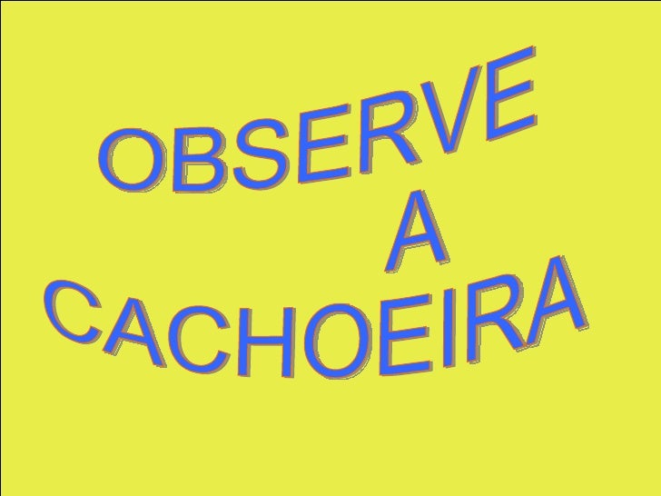 OBSERVE  A  CACHOEIRA