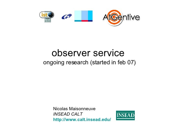 observer service  ongoing research (started in feb 07) Nicolas Maisonneuve INSEAD CALT http://www.calt.insead.edu/