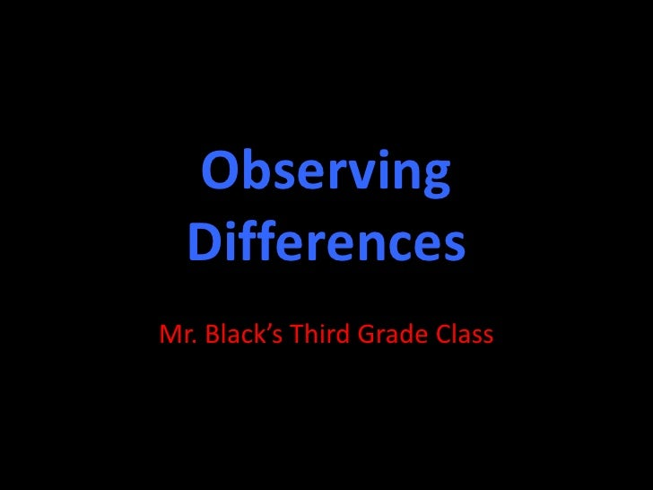 Observing Differences<br />Mr. Black's Third Grade Class<br />