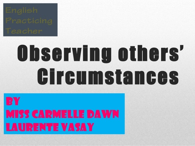 Observing others' Circumstances English Practicing Teacher By Miss Carmelle Dawn Laurente Vasay