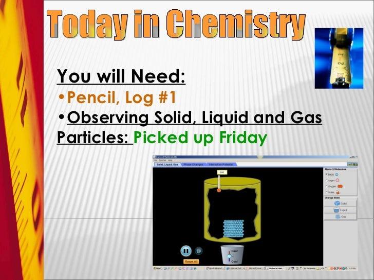 Today in Chemistry <ul><li>You will Need: </li></ul><ul><li>Pencil, Log #1 </li></ul><ul><li>Observing Solid, Liquid and G...