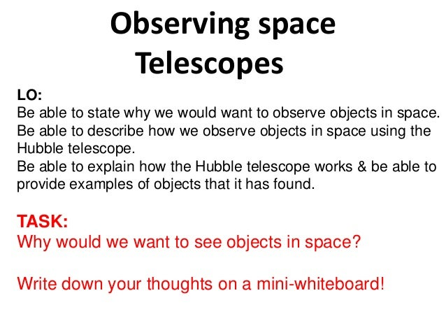 Observing space Telescopes LO: Be able to state why we would want to observe objects in space. Be able to describe how we ...