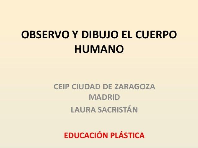 OBSERVO Y DIBUJO EL CUERPO        HUMANO     CEIP CIUDAD DE ZARAGOZA              MADRID          LAURA SACRISTÁN       ED...
