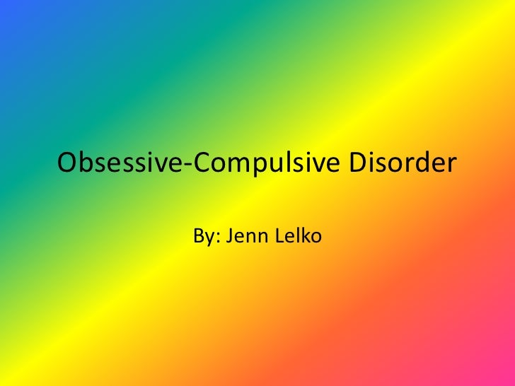 Obsessive-Compulsive Disorder<br />By: Jenn Lelko<br />