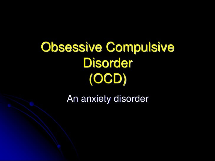 Obsessive Compulsive      Disorder       (OCD)   An anxiety disorder