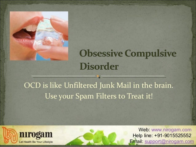OCD is like Unfiltered Junk Mail in the brain. Use your Spam Filters to Treat it! Web: www.nirogam.com Help line: +91-9015...