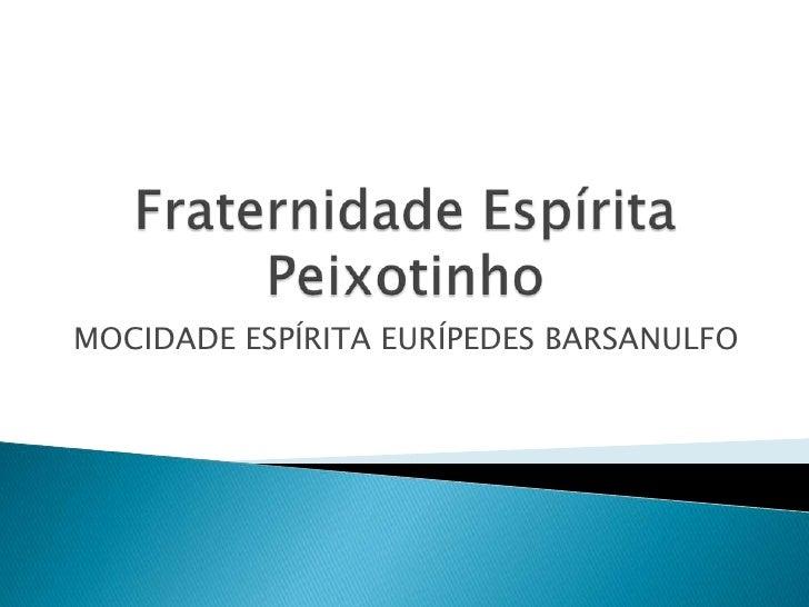 Fraternidade Espírita Peixotinho<br />MOCIDADE ESPÍRITA EURÍPEDES BARSANULFO<br />