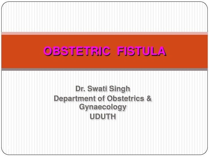 Dr. Swati Singh<br />Department of Obstetrics & Gynaecology<br />UDUTH<br />1<br />OBSTETRIC  FISTULA<br />