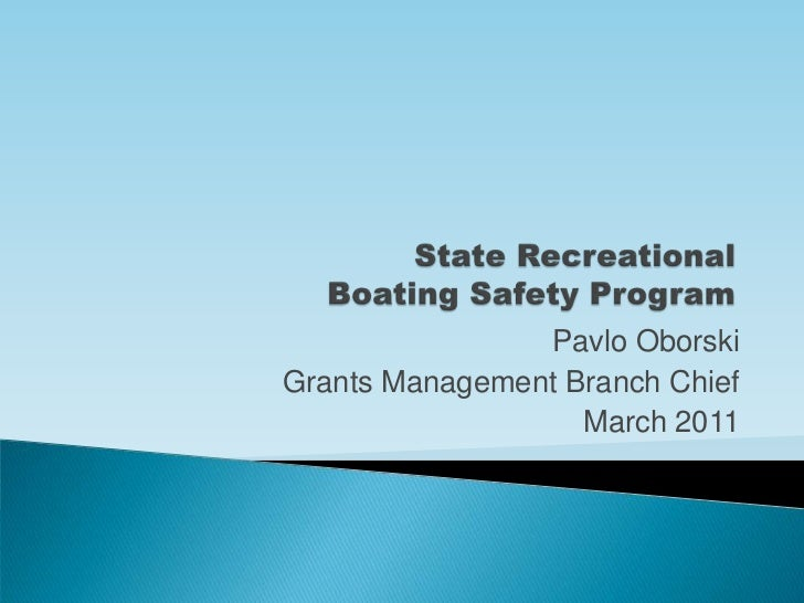 State Recreational Boating Safety Program<br />Pavlo Oborski<br />Grants Management Branch Chief<br />March 2011<br />