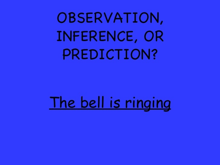 OBSERVATION, INFERENCE, OR PREDICTION? The bell is ringing