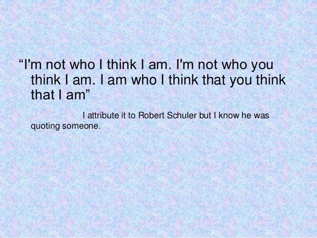 """Im not who I think I am. Im not who youthink I am. I am who I think that you thinkthat I am""I attribute it to Robert Schu..."