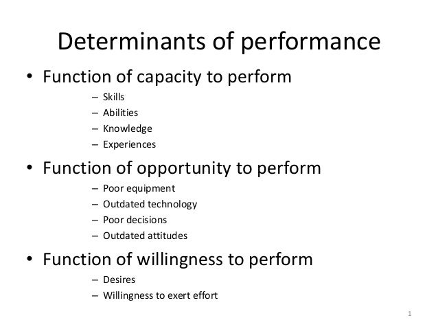 Determinants of performance• Function of capacity to perform– Skills– Abilities– Knowledge– Experiences• Function of oppor...