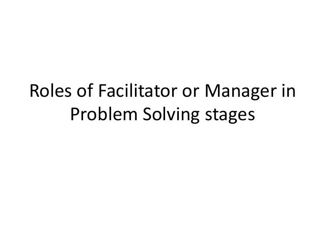 Roles of Facilitator or Manager inProblem Solving stages