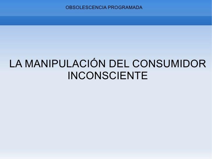 OBSOLESCENCIA PROGRAMADA LA MANIPULACIÓN DEL CONSUMIDOR INCONSCIENTE
