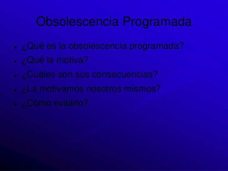 Obsolescencia Programada   ¿Qué es la obsolescencia programada?   ¿Qué la motiva?   ¿Cuáles son sus consecuencias?   ¿...
