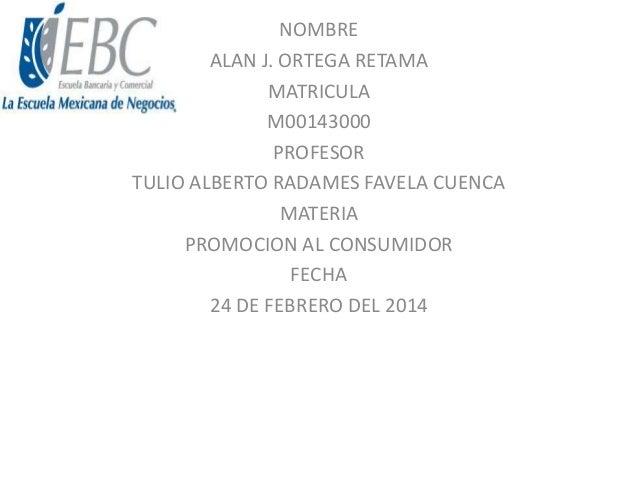 NOMBRE ALAN J. ORTEGA RETAMA MATRICULA M00143000 PROFESOR TULIO ALBERTO RADAMES FAVELA CUENCA MATERIA PROMOCION AL CONSUMI...
