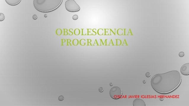OBSOLESCENCIA PROGRAMADA OSCAR JAVIER IGLESIAS HERNANDEZ