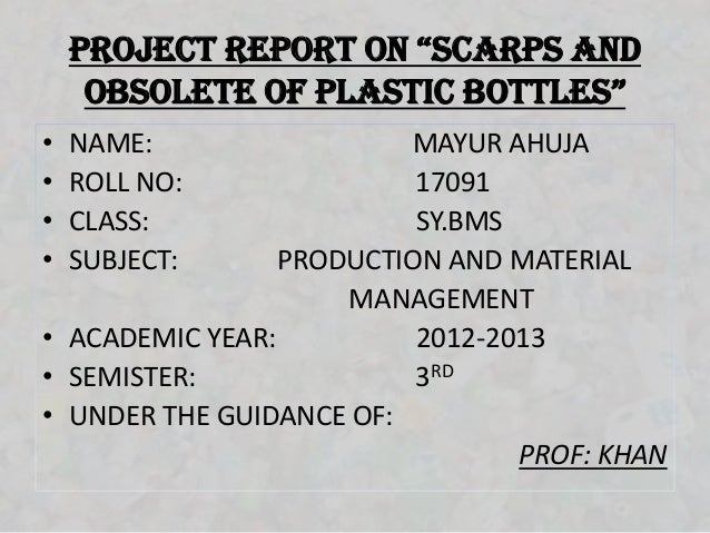 """project report on """"ScArpS And     obSolete of plAStic bottleS""""•   NAME:                MAYUR AHUJA•   ROLL NO:            ..."""