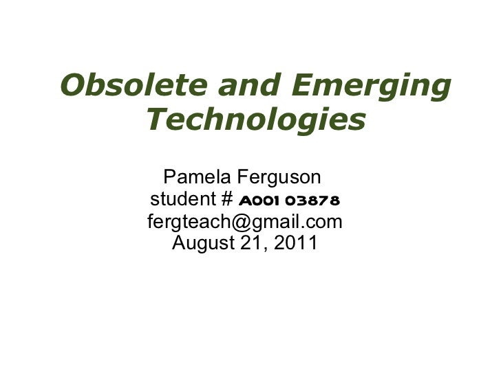 Obsolete and Emerging Technologies Pamela Ferguson student # A00103878 [email_address] August 21, 2011