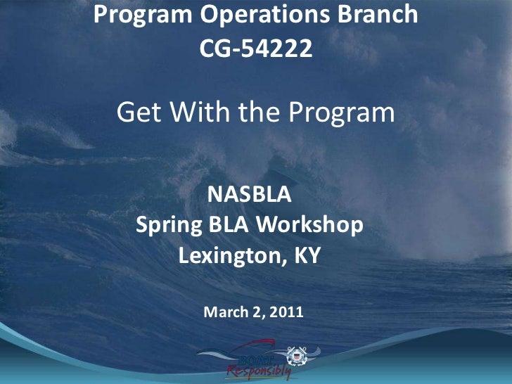 Program Operations BranchCG-54222<br />Get With the Program<br />NASBLA Spring BLA Workshop<br />Lexington, KY<br />March ...