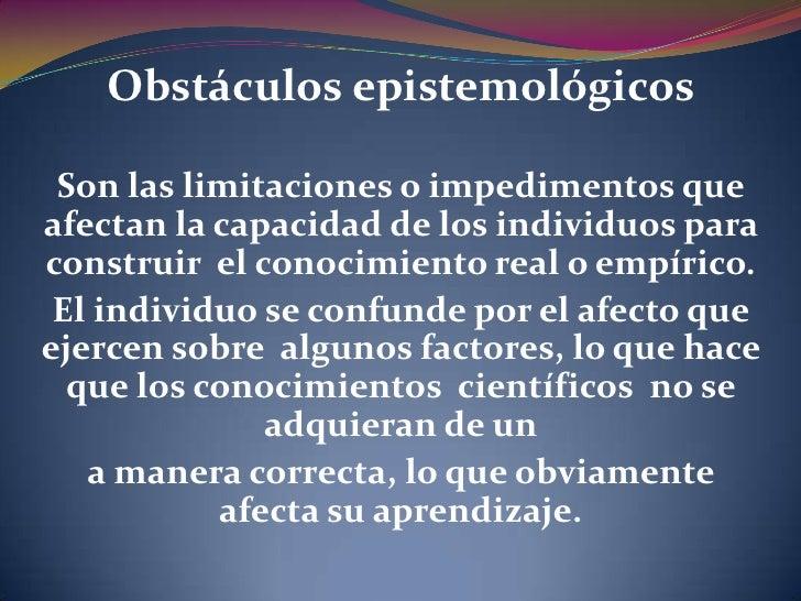 Obstáculos epistemológicos Son las limitaciones o impedimentos queafectan la capacidad de los individuos paraconstruir el ...