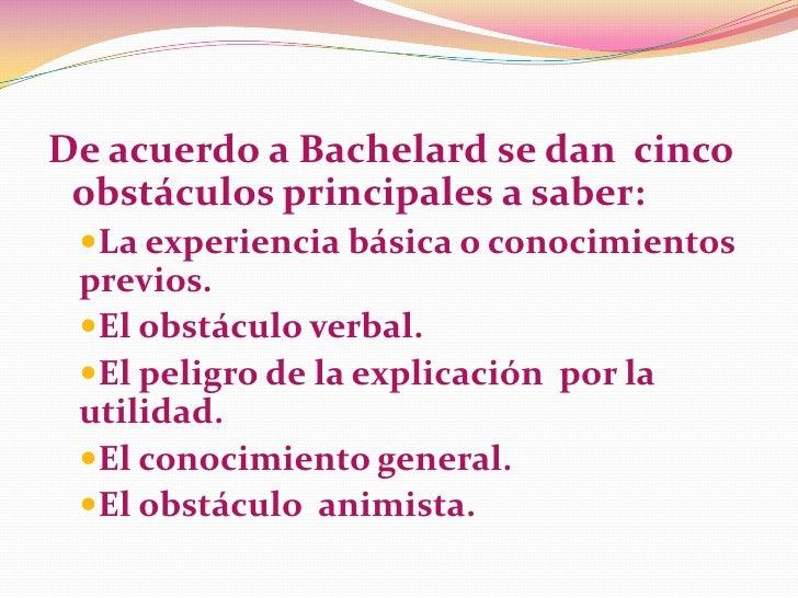 De acuerdo a Bachelard se dan cinco obstáculos principales a saber: La experiencia básica o conocimientos previos. El ob...