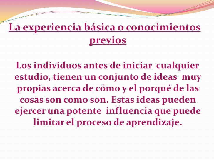 La experiencia básica o conocimientos                previos Los individuos antes de iniciar cualquier estudio, tienen un ...