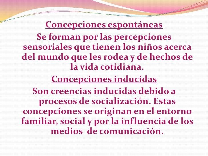 Concepciones espontáneas    Se forman por las percepciones sensoriales que tienen los niños acercadel mundo que les rodea ...