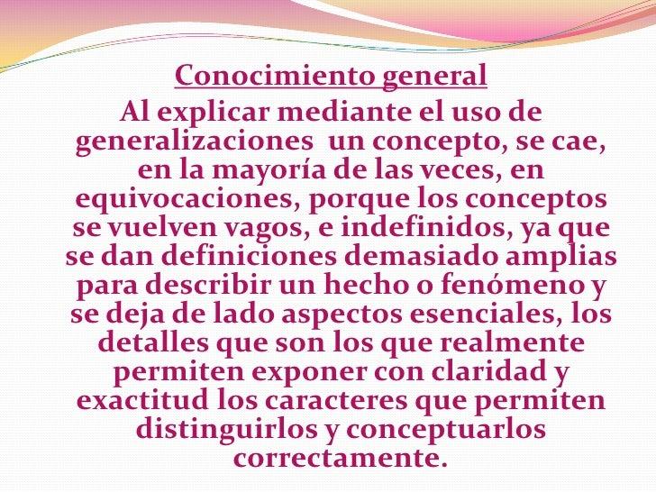 Conocimiento general     Al explicar mediante el uso de generalizaciones un concepto, se cae,      en la mayoría de las ve...
