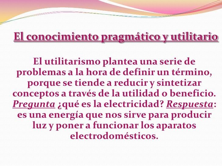 El conocimiento pragmático y utilitario     El utilitarismo plantea una serie de problemas a la hora de definir un término...