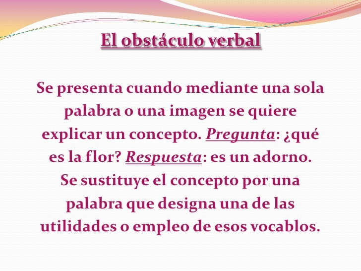 El obstáculo verbalSe presenta cuando mediante una sola    palabra o una imagen se quiere explicar un concepto. Pregunta: ...