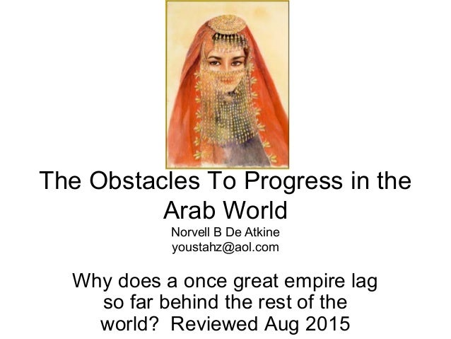 The Obstacles To Progress in the Arab World Norvell B De Atkine youstahz@aol.com Why does a once great empire lag so far b...