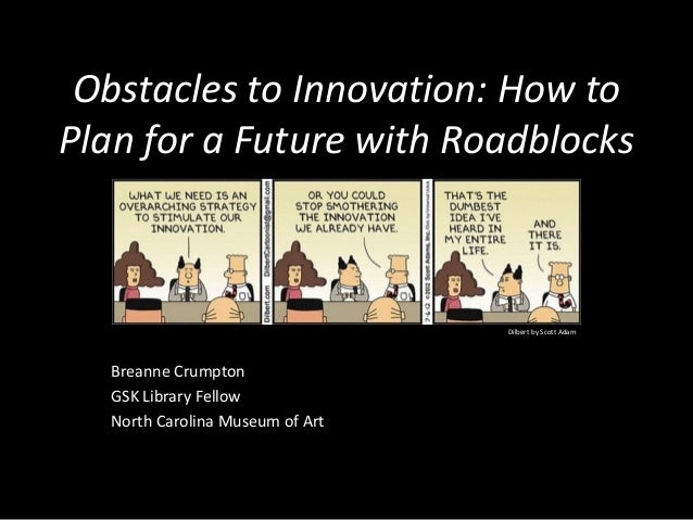 Obstacles to Innovation: How to Plan for a Future with Roadblocks Breanne Crumpton GSK Library Fellow North Carolina Museu...