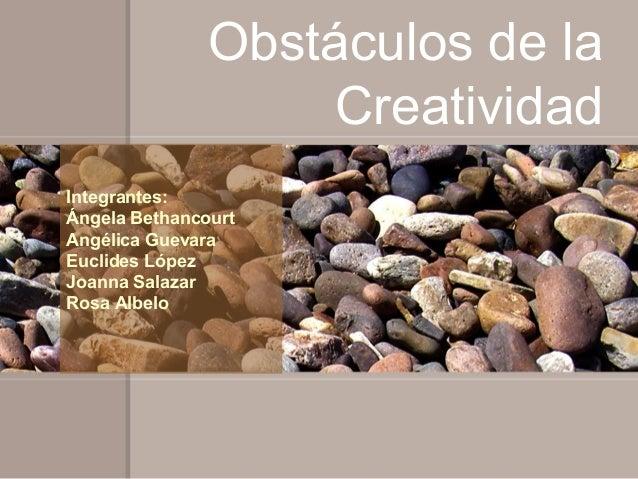 Obstáculos de la                    CreatividadIntegrantes:Ángela BethancourtAngélica GuevaraEuclides LópezJoanna SalazarR...
