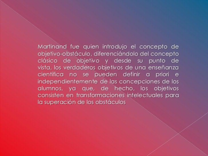 Martinand fue quien introdujo el concepto deobjetivo-obstáculo, diferenciándolo del conceptoclásico de objetivo y desde su...