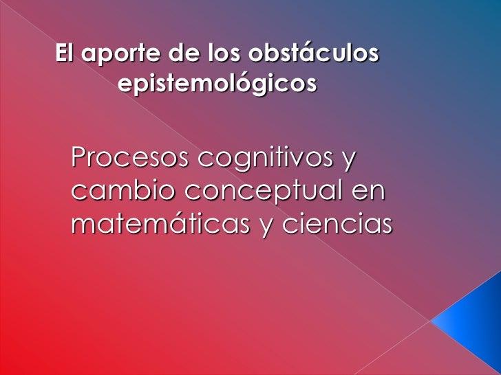 El aporte de los obstáculos     epistemológicos Procesos cognitivos y cambio conceptual en matemáticas y ciencias