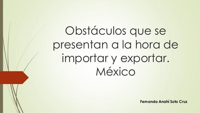 Obstáculos que se  presentan a la hora de  importar y exportar.  México  Fernanda Anahí Soto Cruz