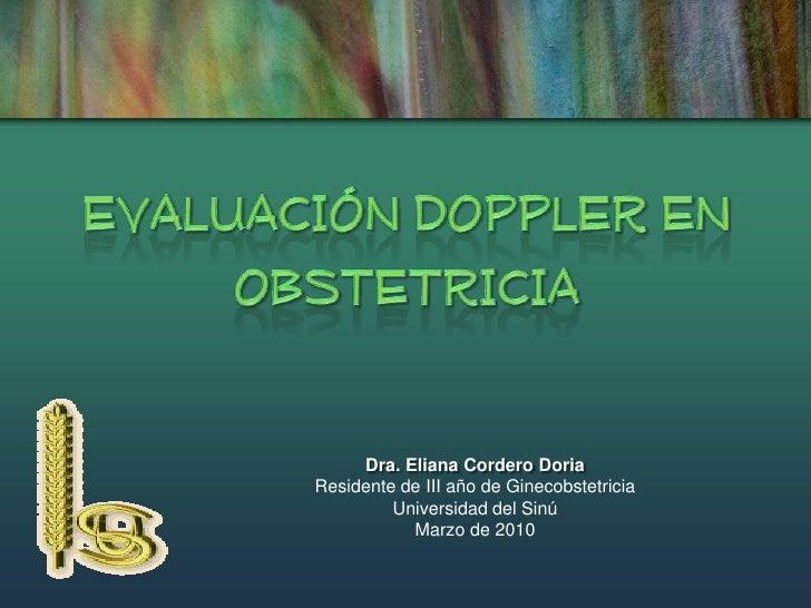 EVALUACIÓN DOPPLER EN OBSTETRICIA<br />Dra. Eliana Cordero Doria<br />Residente de III año de Ginecobstetricia<br />Univer...