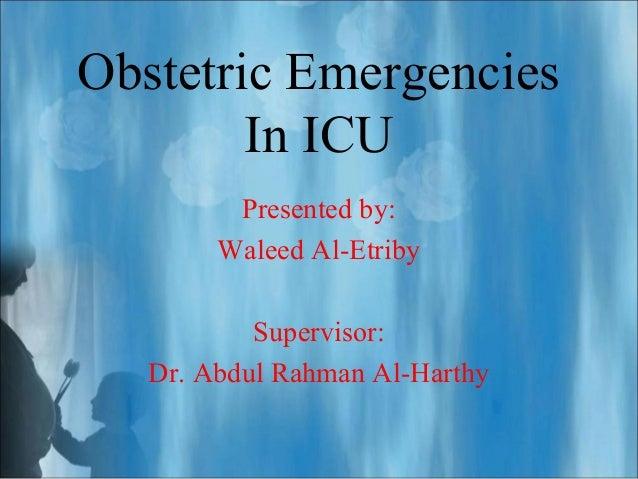 Obstetric Emergencies In ICU Presented by: Waleed Al-Etriby Supervisor: Dr. Abdul Rahman Al-Harthy