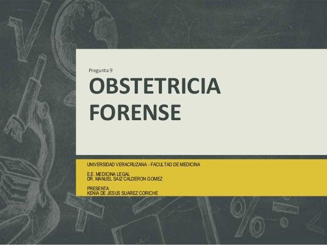 Pregunta 9 OBSTETRICIA FORENSE UNIVERSIDAD VERACRUZANA - FACULTAD DE MEDICINA E.E. MEDICINA LEGAL DR. MANUEL SAIZ CALDERON...
