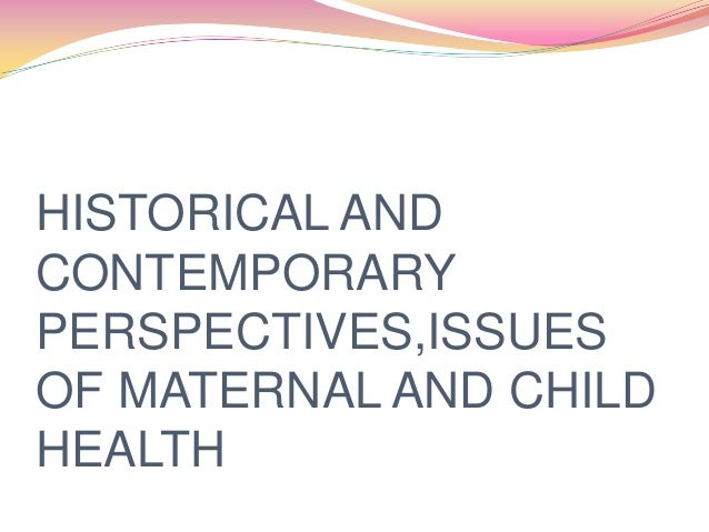 HISTORICAL ANDCONTEMPORARYPERSPECTIVES,ISSUESOF MATERNAL AND CHILDHEALTH