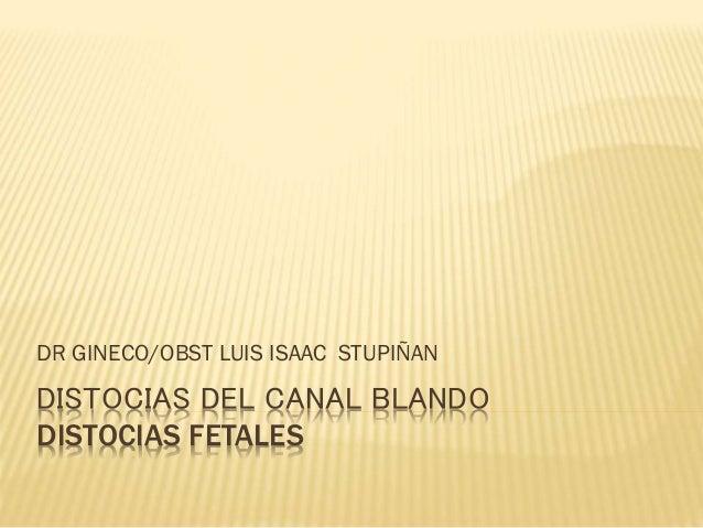 DISTOCIAS DEL CANAL BLANDO DISTOCIAS FETALES DR GINECO/OBST LUIS ISAAC STUPIÑAN