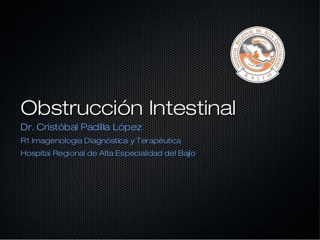 Obstrucción IntestinalDr. Cristóbal Padilla LópezR1 Imagenología Diagnóstica y TerapéuticaHospital Regional de Alta Especi...