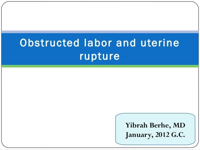 Obstructed labor and uterine rupture Yibrah Berhe, MD January, 2012 G.C.