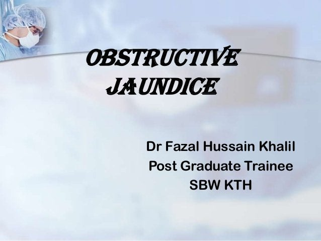 OBJECTIVES• clinical presentation of surgical Jaundice• Review the Causes of Jaundice• Pathophysiology of obstructive jaun...