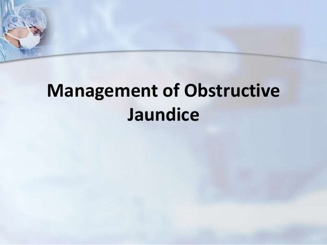 Treatment of Obstructive Jaundice isbased on the cause1) Cholelithiasis (gallstones)Ideally ERCP follwed by laproscopicCho...