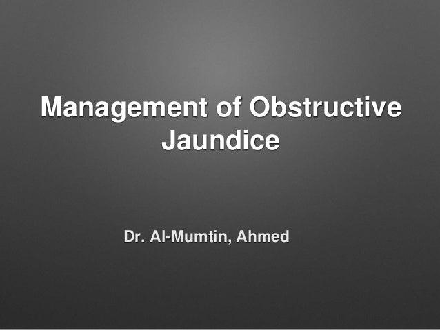 Management of Obstructive Jaundice Dr. Al-Mumtin, Ahmed